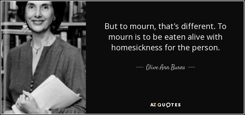 But to mourn, that's different. To mourn is to be eaten alive with homesickness for the person. - Olive Ann Burns
