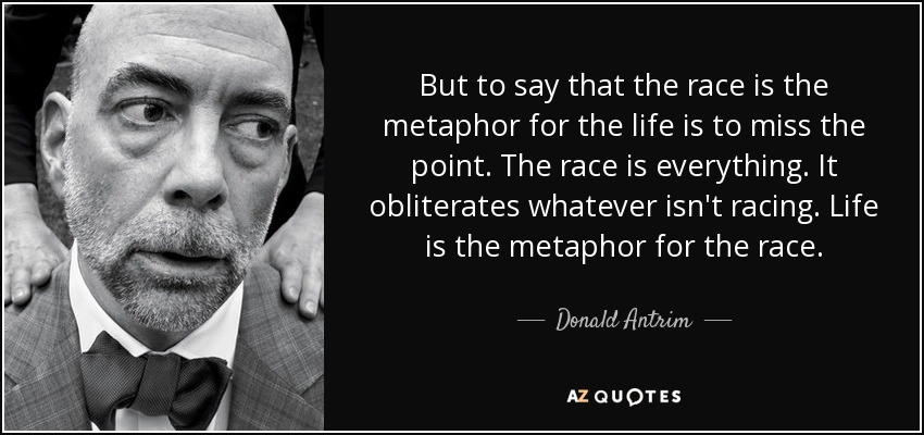 But to say that the race is the metaphor for the life is to miss the point. The race is everything. It obliterates whatever isn't racing. Life is the metaphor for the race. - Donald Antrim