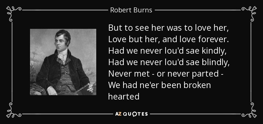 But to see her was to love her, Love but her, and love forever. Had we never lou'd sae kindly, Had we never lou'd sae blindly, Never met - or never parted - We had ne'er been broken hearted - Robert Burns