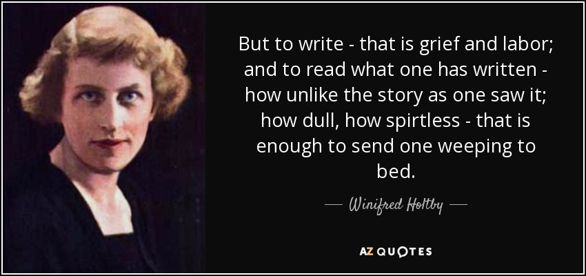 But to write - that is grief and labor; and to read what one has written - how unlike the story as one saw it; how dull, how spirtless - that is enough to send one weeping to bed. - Winifred Holtby