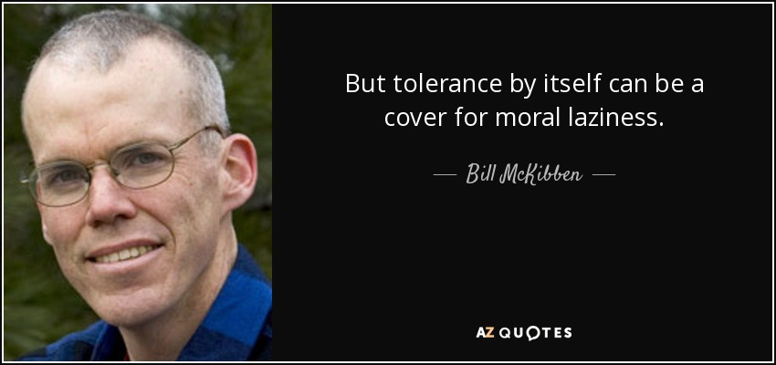 But tolerance by itself can be a cover for moral laziness. - Bill McKibben