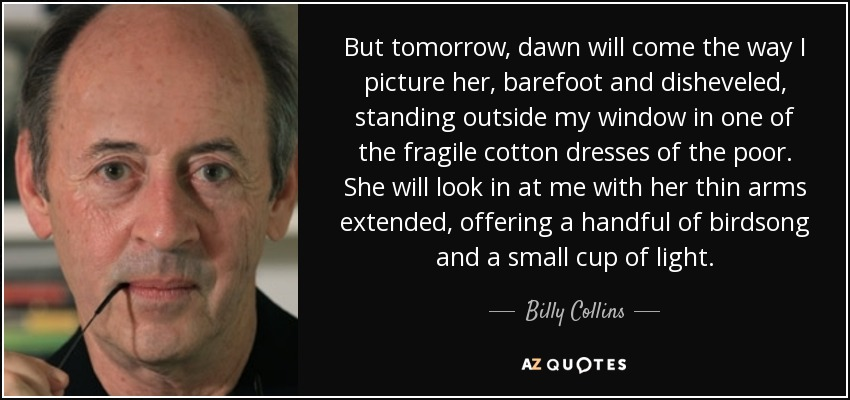 But tomorrow, dawn will come the way I picture her, barefoot and disheveled, standing outside my window in one of the fragile cotton dresses of the poor. She will look in at me with her thin arms extended, offering a handful of birdsong and a small cup of light. - Billy Collins