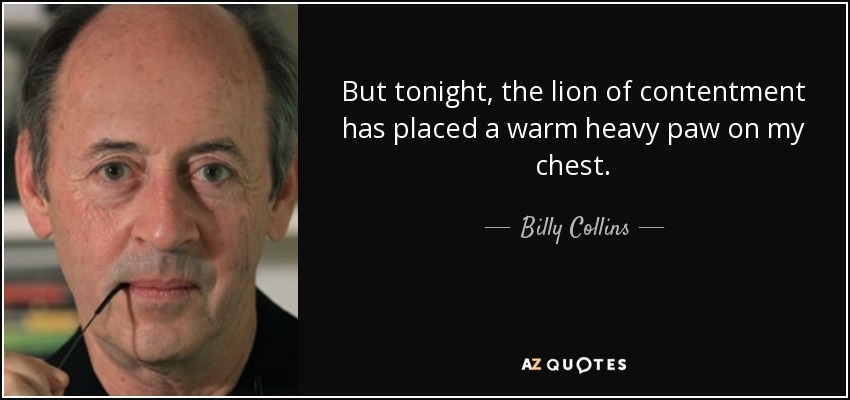 But tonight, the lion of contentment has placed a warm heavy paw on my chest. - Billy Collins