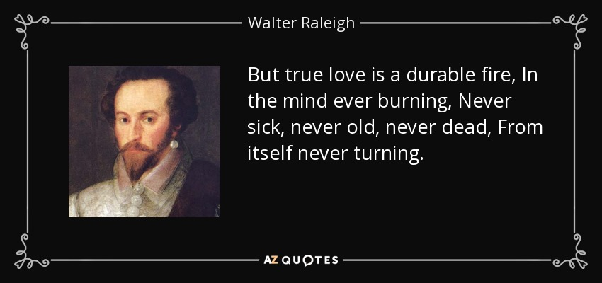 But true love is a durable fire, In the mind ever burning, Never sick, never old, never dead, From itself never turning. - Walter Raleigh