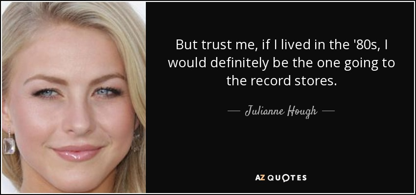 But trust me, if I lived in the '80s, I would definitely be the one going to the record stores. - Julianne Hough