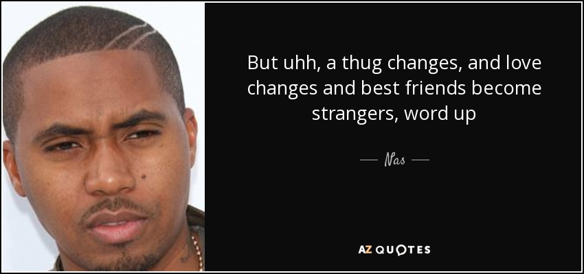 nas quote but uhh a thug changes and love changes and best