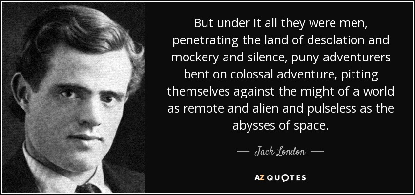 But under it all they were men, penetrating the land of desolation and mockery and silence, puny adventurers bent on colossal adventure, pitting themselves against the might of a world as remote and alien and pulseless as the abysses of space. - Jack London