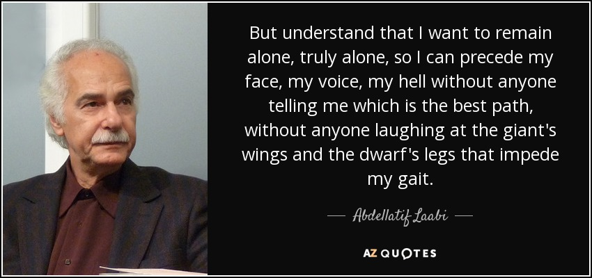 But understand that I want to remain alone, truly alone, so I can precede my face, my voice, my hell without anyone telling me which is the best path, without anyone laughing at the giant's wings and the dwarf's legs that impede my gait. - Abdellatif Laabi