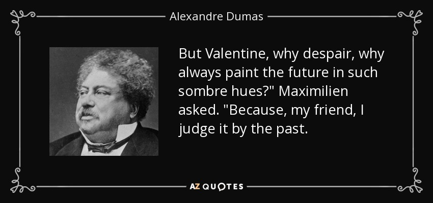 But Valentine, why despair, why always paint the future in such sombre hues?