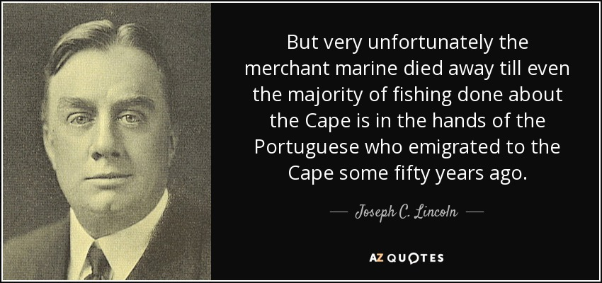 But very unfortunately the merchant marine died away till even the majority of fishing done about the Cape is in the hands of the Portuguese who emigrated to the Cape some fifty years ago. - Joseph C. Lincoln