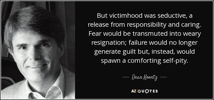 But victimhood was seductive, a release from responsibility and caring. Fear would be transmuted into weary resignation; failure would no longer generate guilt but, instead, would spawn a comforting self-pity. - Dean Koontz