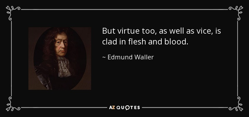But virtue too, as well as vice, is clad in flesh and blood. - Edmund Waller