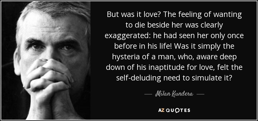But was it love? The feeling of wanting to die beside her was clearly exaggerated: he had seen her only once before in his life! Was it simply the hysteria of a man, who, aware deep down of his inaptitude for love, felt the self-deluding need to simulate it? - Milan Kundera