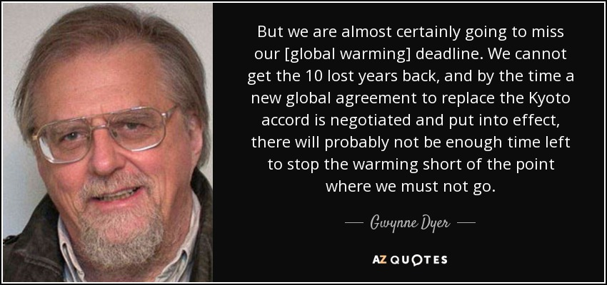 But we are almost certainly going to miss our [global warming] deadline. We cannot get the 10 lost years back, and by the time a new global agreement to replace the Kyoto accord is negotiated and put into effect, there will probably not be enough time left to stop the warming short of the point where we must not go. - Gwynne Dyer
