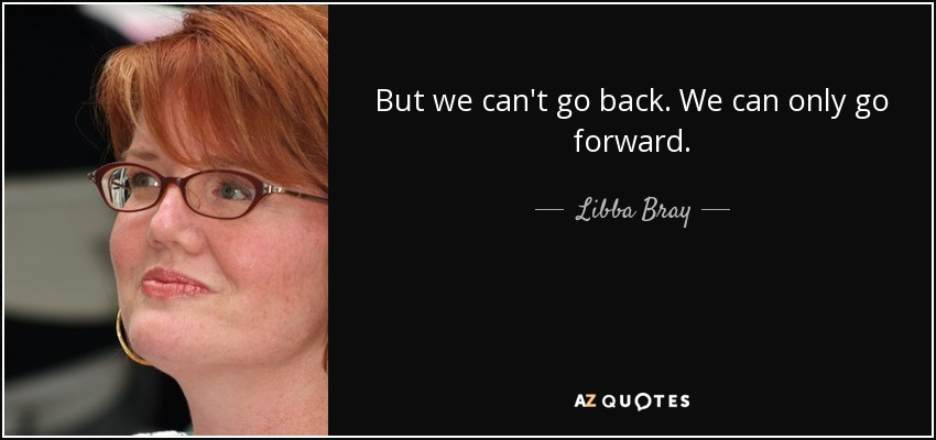 But we can't go back. We can only go forward. - Libba Bray