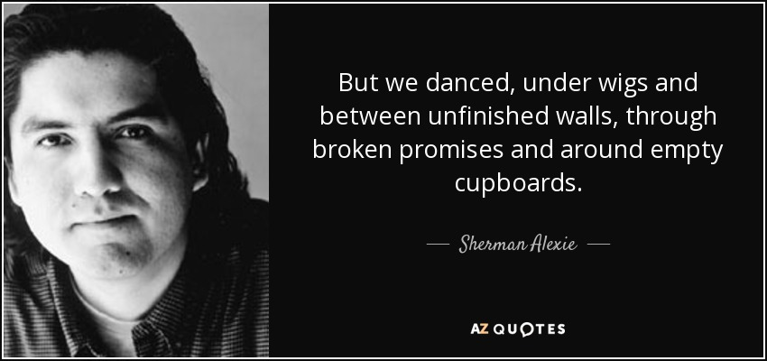 But we danced, under wigs and between unfinished walls, through broken promises and around empty cupboards. - Sherman Alexie