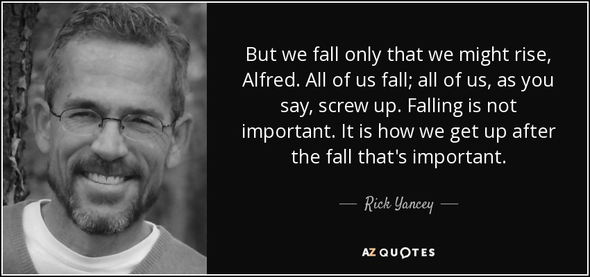 But we fall only that we might rise, Alfred. All of us fall; all of us, as you say, screw up. Falling is not important. It is how we get up after the fall that's important. - Rick Yancey