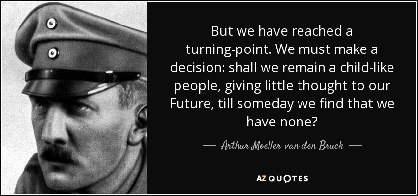 But we have reached a turning-point. We must make a decision: shall we remain a child-like people, giving little thought to our Future, till someday we find that we have none? - Arthur Moeller van den Bruck