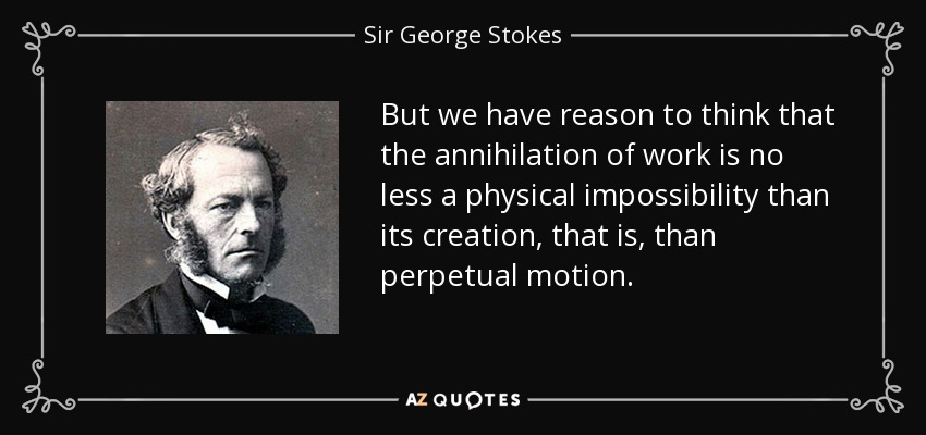 But we have reason to think that the annihilation of work is no less a physical impossibility than its creation, that is, than perpetual motion. - Sir George Stokes, 1st Baronet
