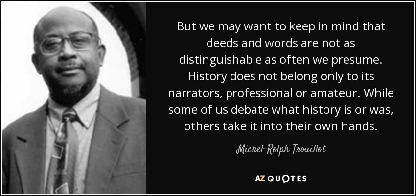 But we may want to keep in mind that deeds and words are not as distinguishable as often we presume. History does not belong only to its narrators, professional or amateur. While some of us debate what history is or was, others take it into their own hands. - Michel-Rolph Trouillot