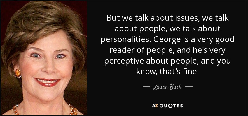 But we talk about issues, we talk about people, we talk about personalities. George is a very good reader of people, and he's very perceptive about people, and you know, that's fine. - Laura Bush