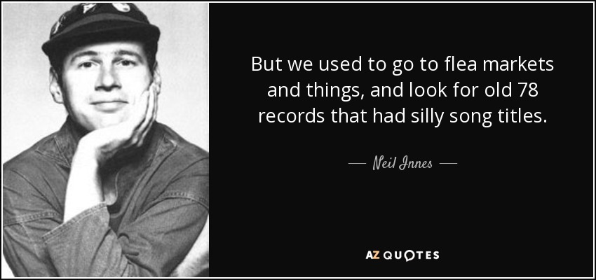 But we used to go to flea markets and things, and look for old 78 records that had silly song titles. - Neil Innes