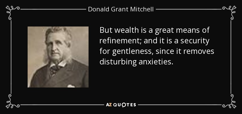 But wealth is a great means of refinement; and it is a security for gentleness, since it removes disturbing anxieties. - Donald Grant Mitchell