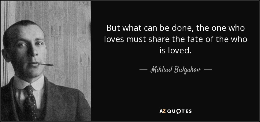 But what can be done, the one who loves must share the fate of the who is loved. - Mikhail Bulgakov
