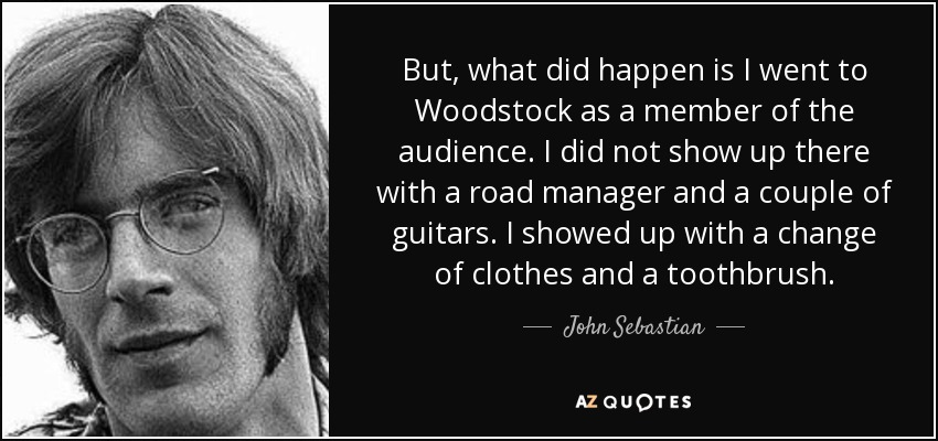 But, what did happen is I went to Woodstock as a member of the audience. I did not show up there with a road manager and a couple of guitars. I showed up with a change of clothes and a toothbrush. - John Sebastian