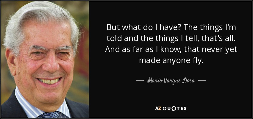 But what do I have? The things I'm told and the things I tell, that's all. And as far as I know, that never yet made anyone fly. - Mario Vargas Llosa