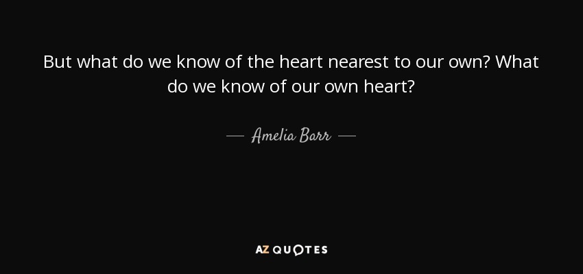 But what do we know of the heart nearest to our own? What do we know of our own heart? - Amelia Barr