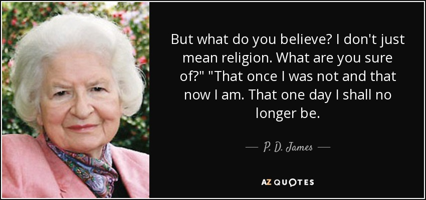 But what do you believe? I don't just mean religion. What are you sure of?