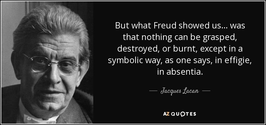 But what Freud showed us… was that nothing can be grasped, destroyed, or burnt, except in a symbolic way, as one says, in effigie, in absentia. - Jacques Lacan