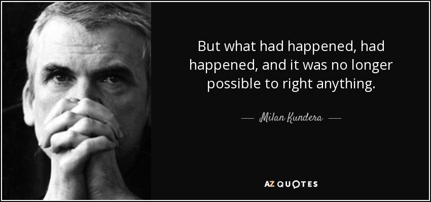 But what had happened, had happened, and it was no longer possible to right anything. - Milan Kundera