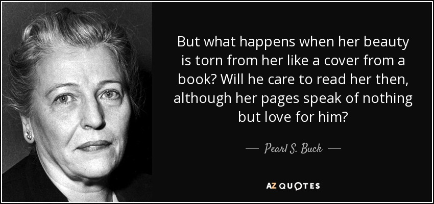 But what happens when her beauty is torn from her like a cover from a book? Will he care to read her then, although her pages speak of nothing but love for him? - Pearl S. Buck