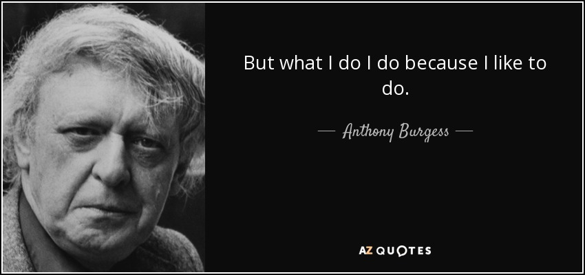 But what I do I do because I like to do. - Anthony Burgess