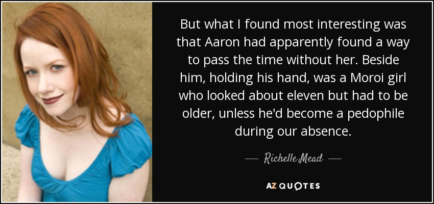 But what I found most interesting was that Aaron had apparently found a way to pass the time without her. Beside him, holding his hand, was a Moroi girl who looked about eleven but had to be older, unless he'd become a pedophile during our absence. - Richelle Mead