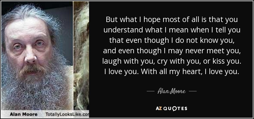But what I hope most of all is that you understand what I mean when I tell you that even though I do not know you, and even though I may never meet you, laugh with you, cry with you, or kiss you. I love you. With all my heart, I love you. - Alan Moore