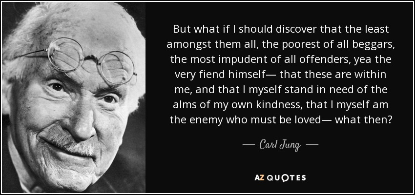 But what if I should discover that the least amongst them all, the poorest of all beggars, the most impudent of all offenders, yea the very fiend himself— that these are within me, and that I myself stand in need of the alms of my own kindness, that I myself am the enemy who must be loved— what then? - Carl Jung