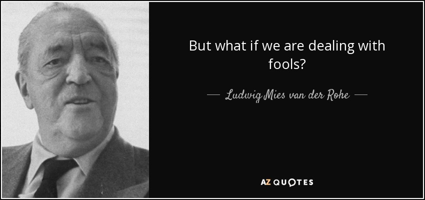 But what if we are dealing with fools? - Ludwig Mies van der Rohe