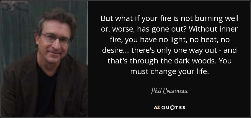 But what if your fire is not burning well or, worse, has gone out? Without inner fire, you have no light, no heat, no desire... there's only one way out - and that's through the dark woods. You must change your life. - Phil Cousineau