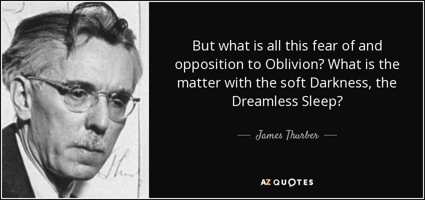 But what is all this fear of and opposition to Oblivion? What is the matter with the soft Darkness, the Dreamless Sleep? - James Thurber