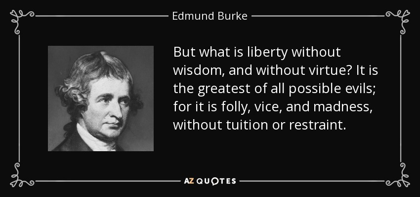 But what is liberty without wisdom, and without virtue? It is the greatest of all possible evils; for it is folly, vice, and madness, without tuition or restraint. - Edmund Burke