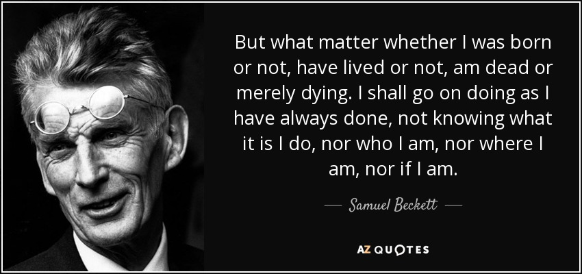 But what matter whether I was born or not, have lived or not, am dead or merely dying. I shall go on doing as I have always done, not knowing what it is I do, nor who I am, nor where I am, nor if I am. - Samuel Beckett