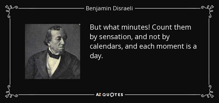 But what minutes! Count them by sensation, and not by calendars, and each moment is a day. - Benjamin Disraeli