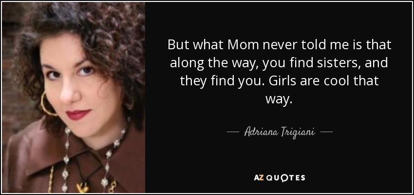 But what Mom never told me is that along the way, you find sisters, and they find you. Girls are cool that way. - Adriana Trigiani