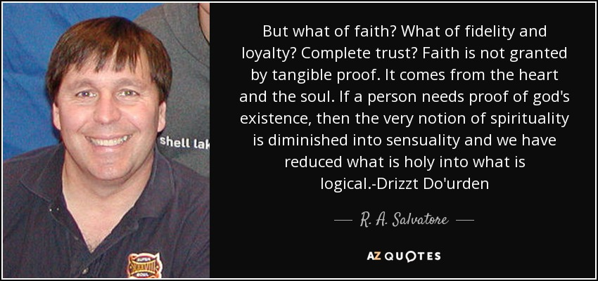 But what of faith? What of fidelity and loyalty? Complete trust? Faith is not granted by tangible proof. It comes from the heart and the soul. If a person needs proof of god's existence, then the very notion of spirituality is diminished into sensuality and we have reduced what is holy into what is logical.-Drizzt Do'urden - R. A. Salvatore