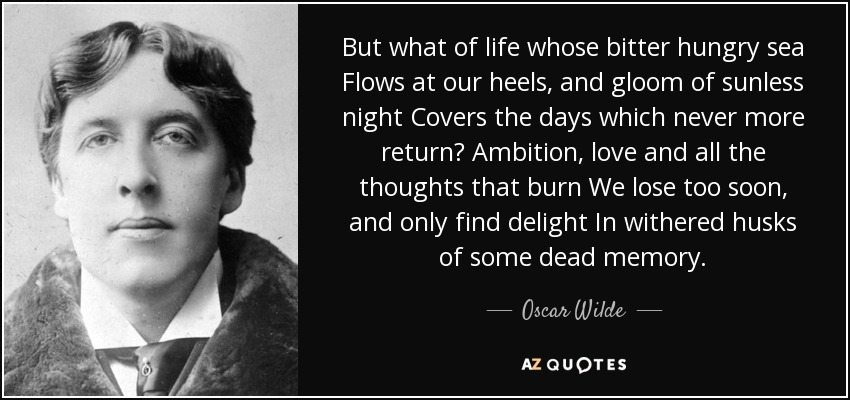 But what of life whose bitter hungry sea Flows at our heels, and gloom of sunless night Covers the days which never more return? Ambition, love and all the thoughts that burn We lose too soon, and only find delight In withered husks of some dead memory. - Oscar Wilde
