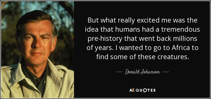 But what really excited me was the idea that humans had a tremendous pre-history that went back millions of years. I wanted to go to Africa to find some of these creatures. - Donald Johanson