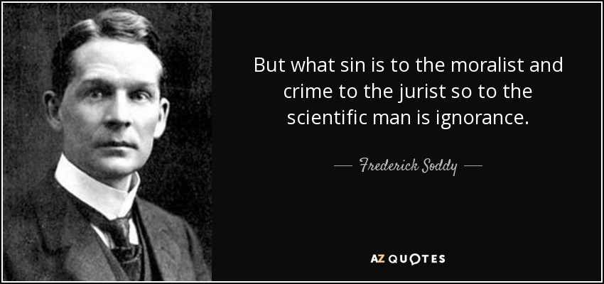 But what sin is to the moralist and crime to the jurist so to the scientific man is ignorance. - Frederick Soddy